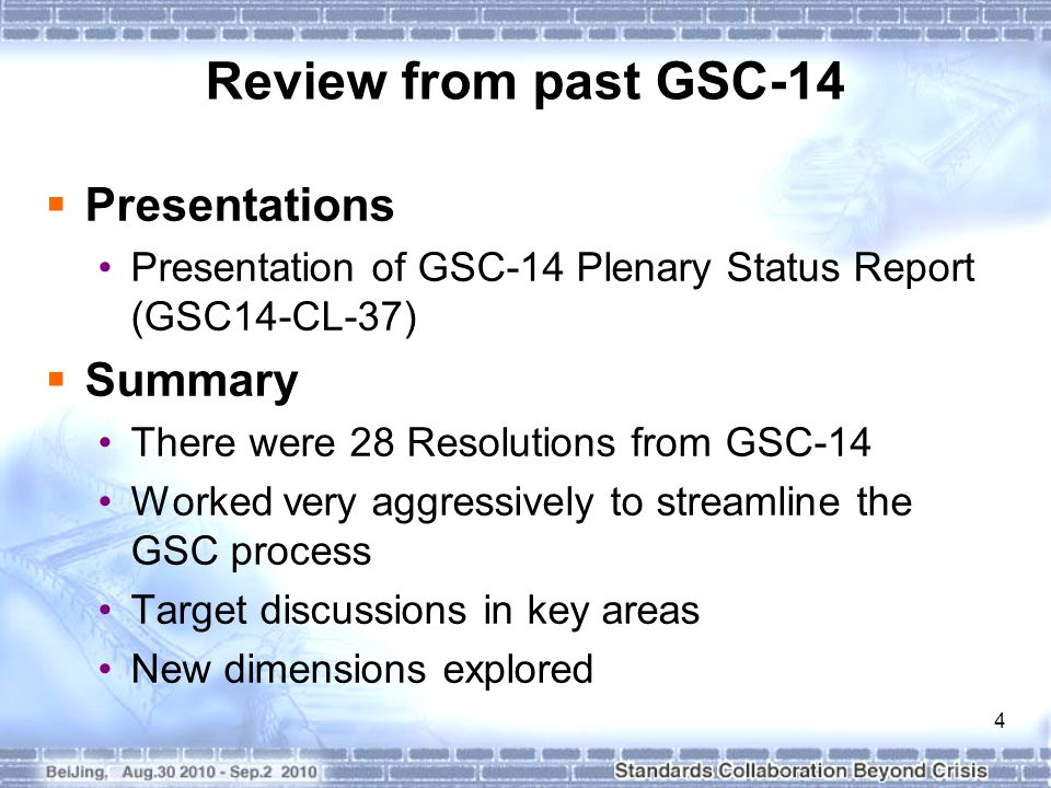 4 Review from past GSC-14  Presentations Presentation of GSC-14 Plenary Status Report (GSC14-CL-37)  Summary There were 28 Resolutions from GSC-14 Worked very aggressively to streamline the GSC process Target discussions in key areas New dimensions explored