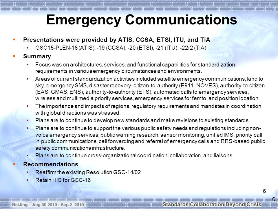 6 Emergency Communications  Presentations were provided by ATIS, CCSA, ETSI, ITU, and TIA GSC15-PLEN-18 (ATIS), -19 (CCSA), -20 (ETSI), -21 (ITU), -22r2 (TIA)  Summary Focus was on architectures, services, and functional capabilities for standardization requirements in various emergency circumstances and environments.