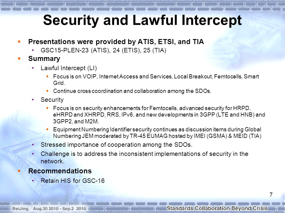7 Security and Lawful Intercept  Presentations were provided by ATIS, ETSI, and TIA GSC15-PLEN-23 (ATIS), 24 (ETIS), 25 (TIA)  Summary Lawful Intercept (LI)  Focus is on VOIP, Internet Access and Services, Local Breakout, Femtocells, Smart Grid.