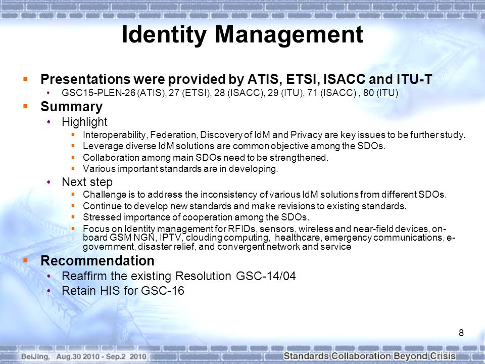 8 Identity Management  Presentations were provided by ATIS, ETSI, ISACC and ITU-T GSC15-PLEN-26 (ATIS), 27 (ETSI), 28 (ISACC), 29 (ITU), 71 (ISACC), 80 (ITU)  Summary Highlight  Interoperability, Federation, Discovery of IdM and Privacy are key issues to be further study.