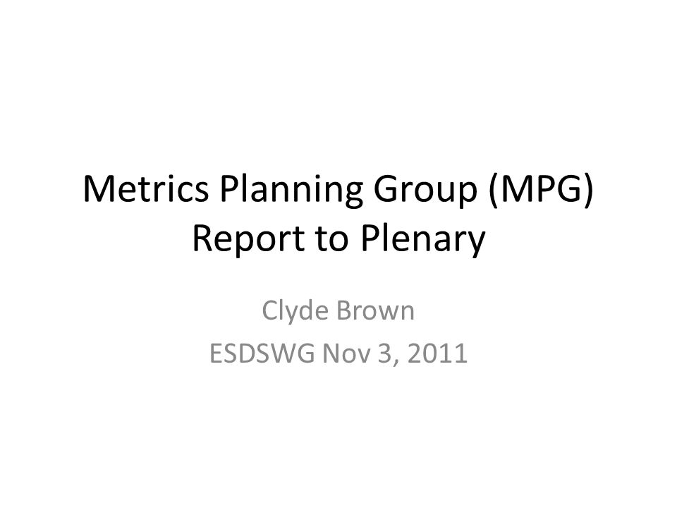 Metrics Planning Group (MPG) Report to Plenary Clyde Brown ESDSWG Nov 3, 2011