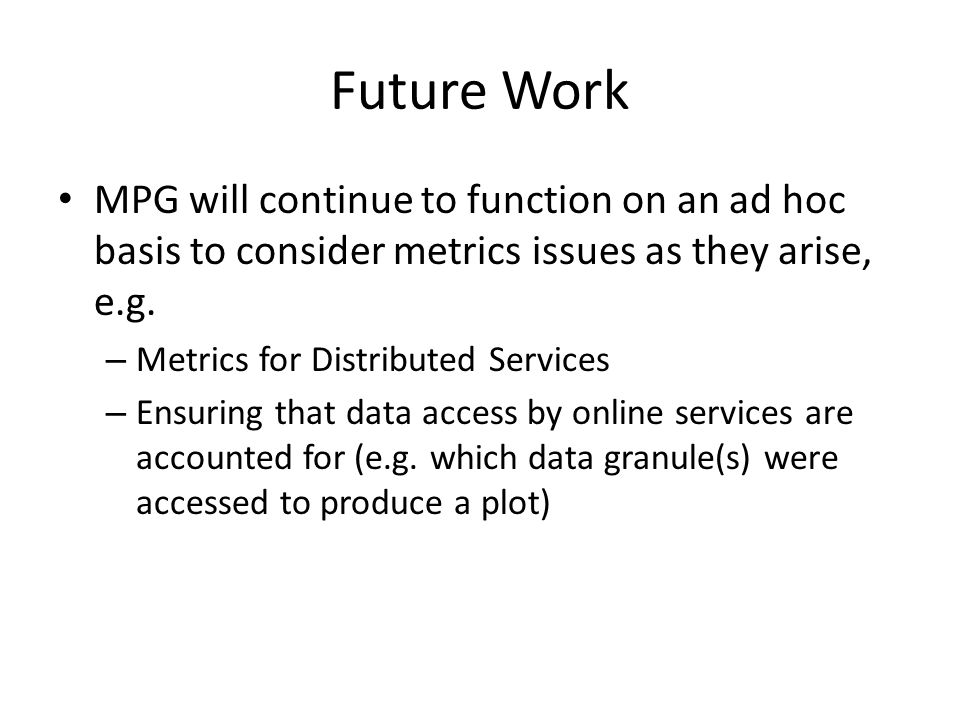 Future Work MPG will continue to function on an ad hoc basis to consider metrics issues as they arise, e.g.