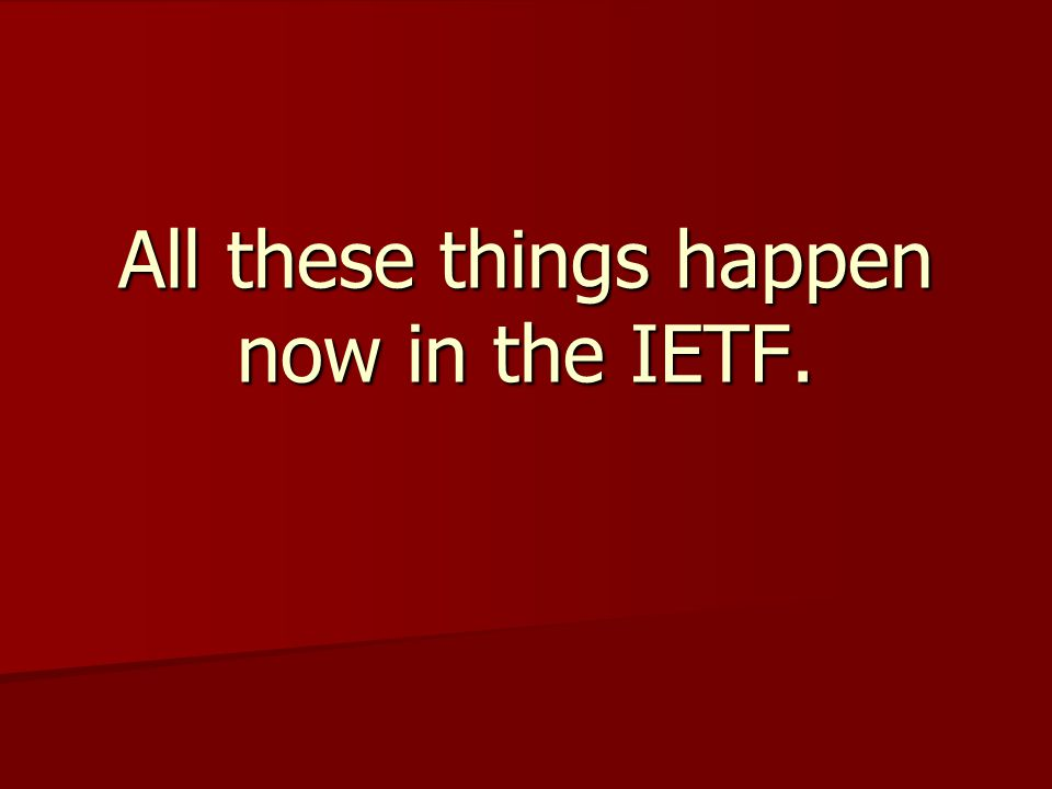 All these things happen now in the IETF.