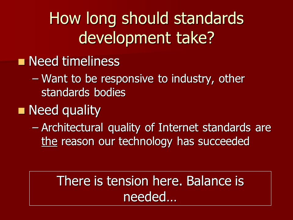 How long should standards development take? Need timeliness Need timeliness –Want to be responsive to industry, other standards bodies Need quality Ne
