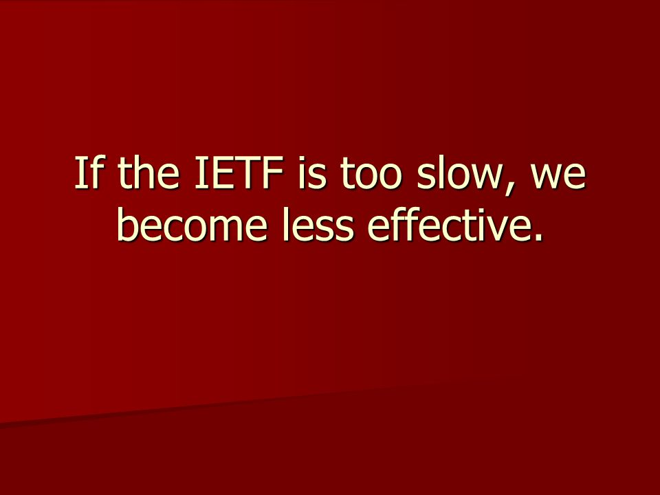 If the IETF is too slow, we become less effective.