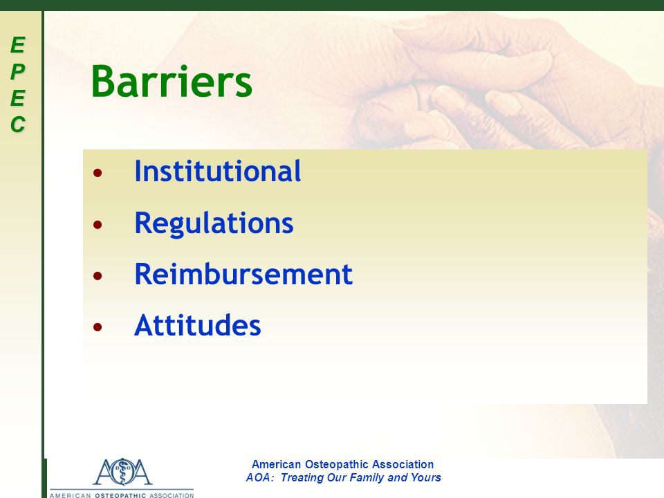 EPECEPECEPECEPEC American Osteopathic Association AOA: Treating Our Family and Yours Barriers Institutional Regulations Reimbursement Attitudes
