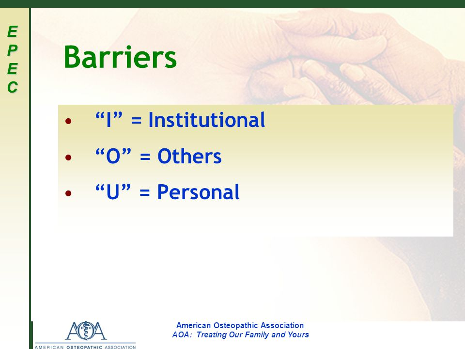 EPECEPECEPECEPEC American Osteopathic Association AOA: Treating Our Family and Yours Barriers I = Institutional O = Others U = Personal