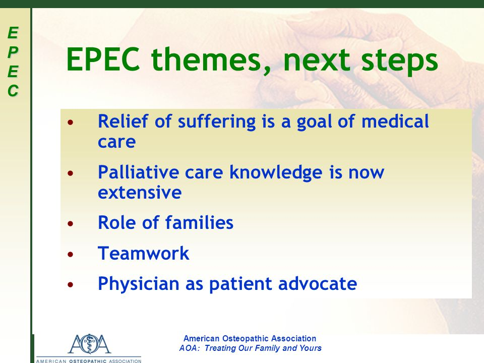 EPECEPECEPECEPEC American Osteopathic Association AOA: Treating Our Family and Yours Relief of suffering 4 dimensions of suffering Physical Psychological Social Spiritual Expected by patients, families