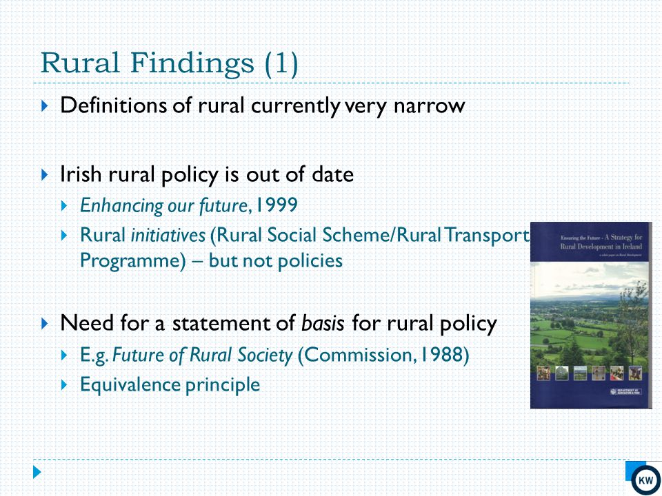 Rural Findings (1)  Definitions of rural currently very narrow  Irish rural policy is out of date  Enhancing our future, 1999  Rural initiatives (