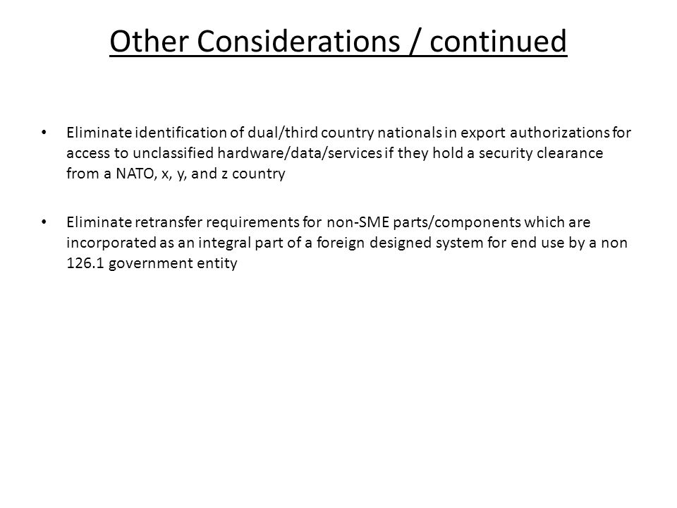 Other Considerations / continued Eliminate identification of dual/third country nationals in export authorizations for access to unclassified hardware/data/services if they hold a security clearance from a NATO, x, y, and z country Eliminate retransfer requirements for non-SME parts/components which are incorporated as an integral part of a foreign designed system for end use by a non 126.1 government entity