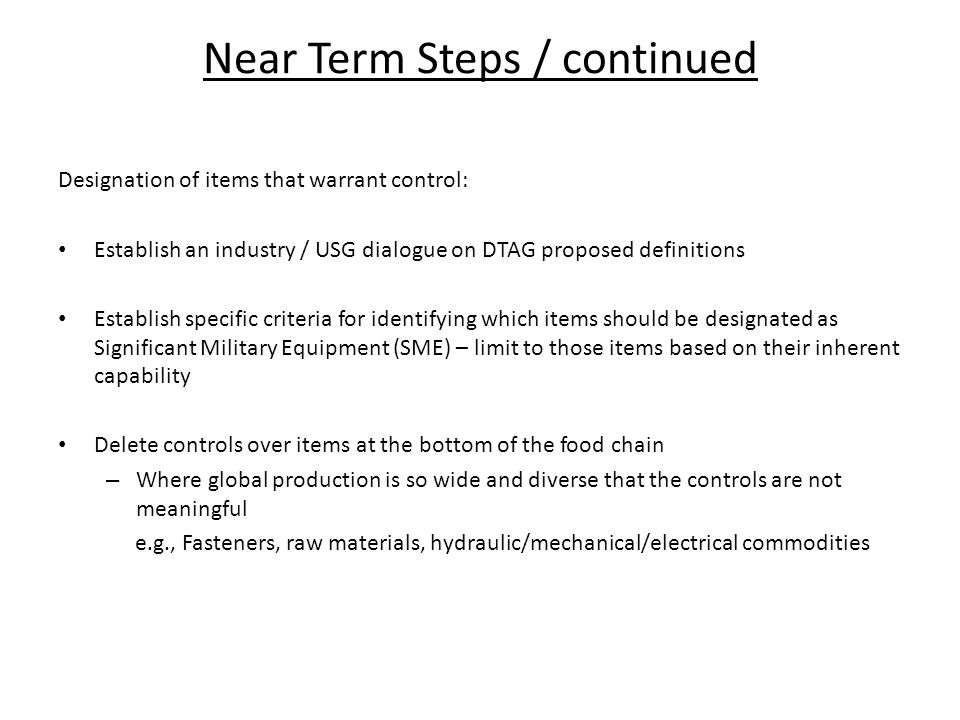 Near Term Steps / continued Designation of items that warrant control: Establish an industry / USG dialogue on DTAG proposed definitions Establish specific criteria for identifying which items should be designated as Significant Military Equipment (SME) – limit to those items based on their inherent capability Delete controls over items at the bottom of the food chain – Where global production is so wide and diverse that the controls are not meaningful e.g., Fasteners, raw materials, hydraulic/mechanical/electrical commodities