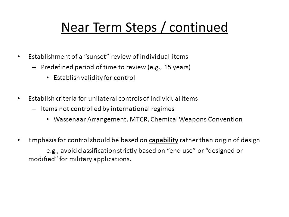 Near Term Steps / continued Establishment of a sunset review of individual items – Predefined period of time to review (e.g., 15 years) Establish validity for control Establish criteria for unilateral controls of individual items – Items not controlled by international regimes Wassenaar Arrangement, MTCR, Chemical Weapons Convention Emphasis for control should be based on capability rather than origin of design e.g., avoid classification strictly based on end use or designed or modified for military applications.