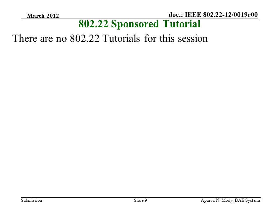 doc.: IEEE 802.22-12/0019r00 SubmissionApurva N. Mody, BAE SystemsSlide 9 802.22 Sponsored Tutorial There are no 802.22 Tutorials for this session Mar