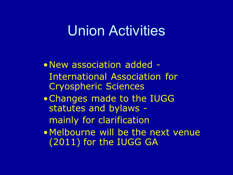 Union Activities New association added - International Association for Cryospheric Sciences Changes made to the IUGG statutes and bylaws - mainly for