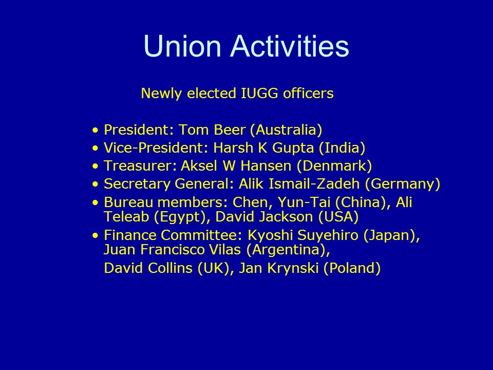 Union Activities Newly elected IUGG officers President: Tom Beer (Australia) Vice-President: Harsh K Gupta (India) Treasurer: Aksel W Hansen (Denmark) Secretary General: Alik Ismail-Zadeh (Germany) Bureau members: Chen, Yun-Tai (China), Ali Teleab (Egypt), David Jackson (USA) Finance Committee: Kyoshi Suyehiro (Japan), Juan Francisco Vilas (Argentina), David Collins (UK), Jan Krynski (Poland)