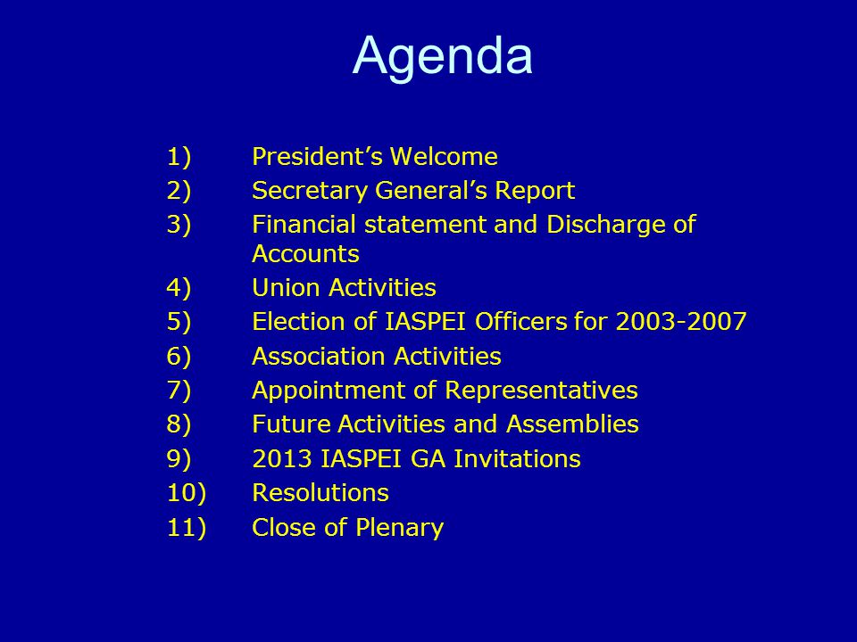 Agenda 1)President's Welcome 2)Secretary General's Report 3) Financial statement and Discharge of Accounts 4) Union Activities 5) Election of IASPEI Officers for 2003-2007 6) Association Activities 7) Appointment of Representatives 8) Future Activities and Assemblies 9) 2013 IASPEI GA Invitations 10) Resolutions 11) Close of Plenary