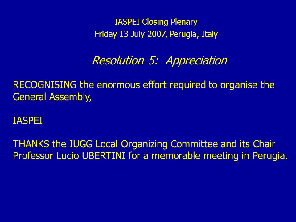 IASPEI Closing Plenary Friday 13 July 2007, Perugia, Italy Resolution 5: Appreciation RECOGNISING the enormous effort required to organise the General Assembly, IASPEI THANKS the IUGG Local Organizing Committee and its Chair Professor Lucio UBERTINI for a memorable meeting in Perugia.
