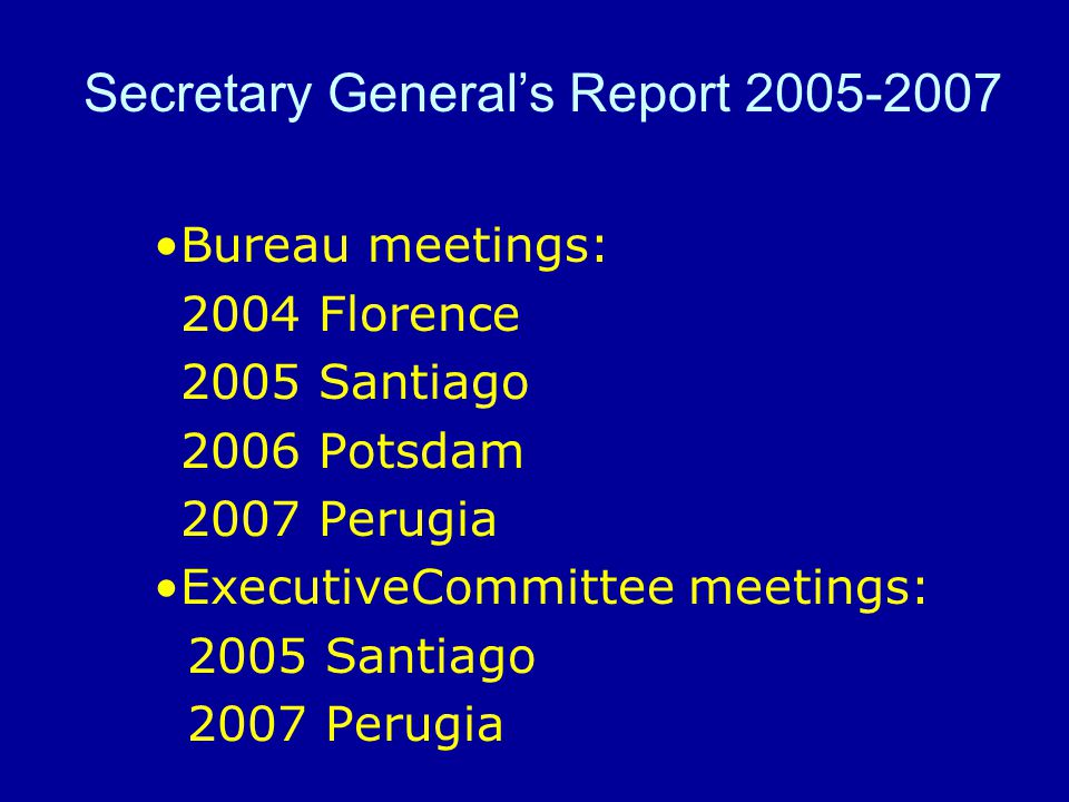 Bureau meetings: 2004 Florence 2005 Santiago 2006 Potsdam 2007 Perugia ExecutiveCommittee meetings: 2005 Santiago 2007 Perugia Secretary General's Rep