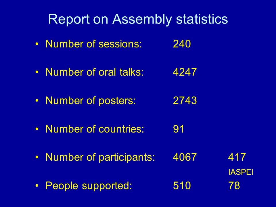 Report on Assembly statistics Number of sessions: 240 Number of oral talks: 4247 Number of posters:2743 Number of countries:91 Number of participants:4067417 IASPEI People supported:51078