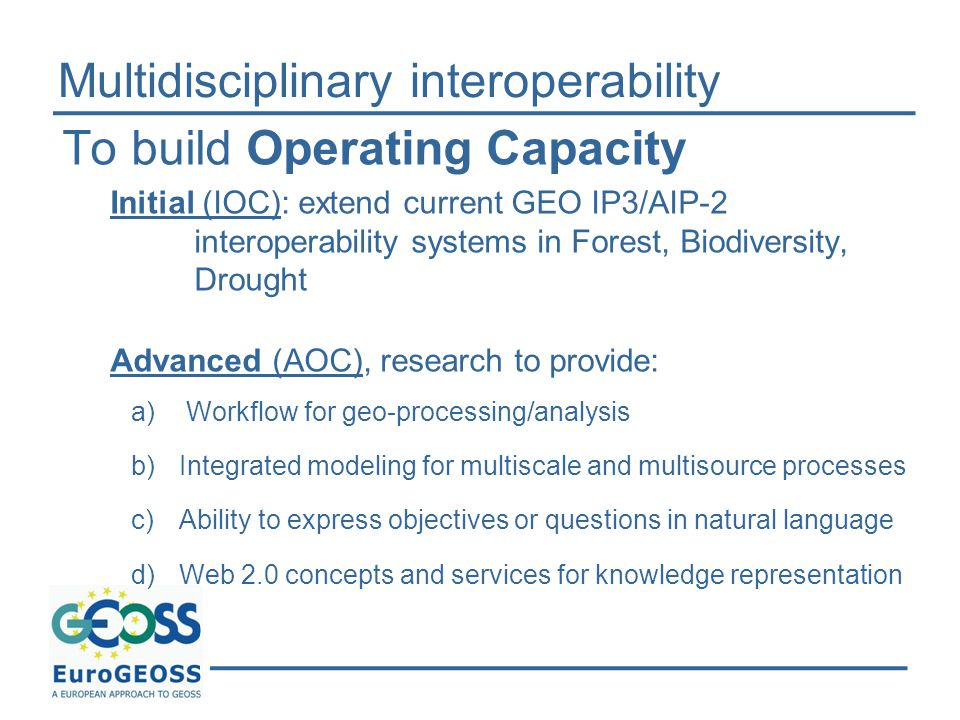Multidisciplinary interoperability To build Operating Capacity Initial (IOC): extend current GEO IP3/AIP-2 interoperability systems in Forest, Biodiversity, Drought Advanced (AOC), research to provide: a) Workflow for geo-processing/analysis b)Integrated modeling for multiscale and multisource processes c)Ability to express objectives or questions in natural language d)Web 2.0 concepts and services for knowledge representation