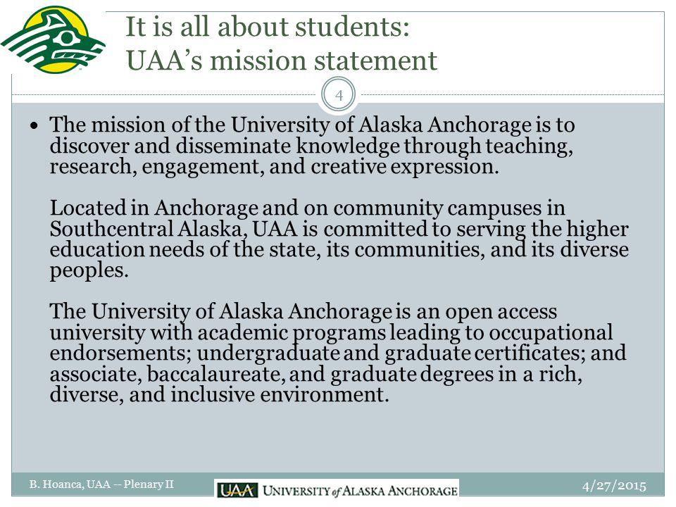 It is all about students: UAA's mission statement The mission of the University of Alaska Anchorage is to discover and disseminate knowledge through teaching, research, engagement, and creative expression.
