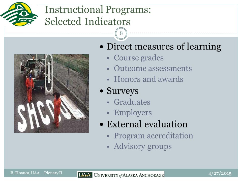 Instructional Programs: Selected Indicators Direct measures of learning  Course grades  Outcome assessments  Honors and awards Surveys  Graduates  Employers External evaluation  Program accreditation  Advisory groups 4/27/2015 8 B.