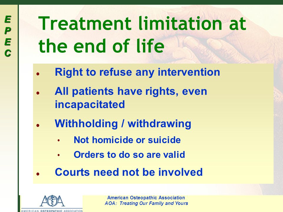EPECEPECEPECEPEC American Osteopathic Association AOA: Treating Our Family and Yours Treatment limitation at the end of life l Right to refuse any intervention l All patients have rights, even incapacitated l Withholding / withdrawing Not homicide or suicide Orders to do so are valid l Courts need not be involved