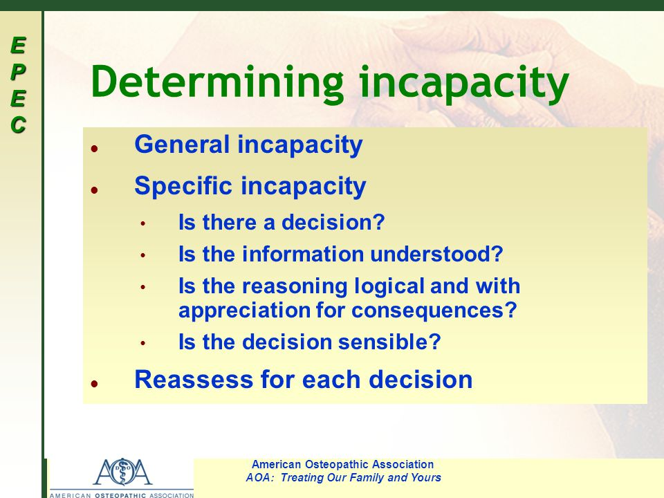 EPECEPECEPECEPEC American Osteopathic Association AOA: Treating Our Family and Yours Determining incapacity l General incapacity l Specific incapacity Is there a decision.