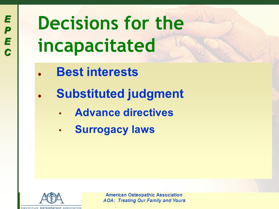 EPECEPECEPECEPEC American Osteopathic Association AOA: Treating Our Family and Yours Decisions for the incapacitated l Best interests l Substituted ju