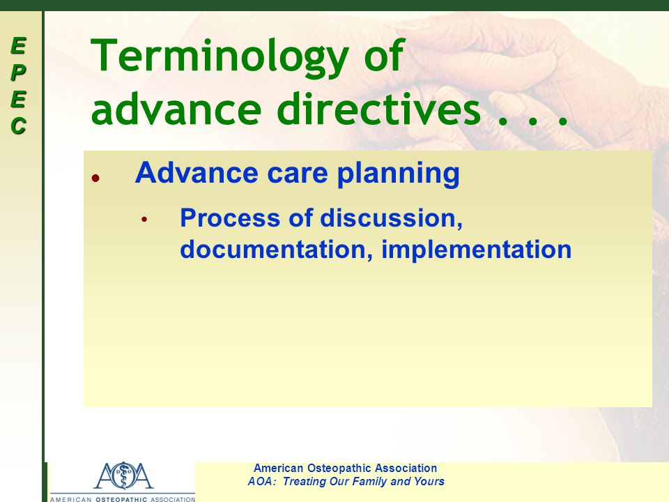 EPECEPECEPECEPEC American Osteopathic Association AOA: Treating Our Family and Yours Terminology of advance directives... l Advance care planning Proc