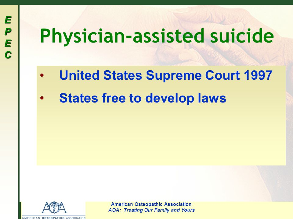 EPECEPECEPECEPEC American Osteopathic Association AOA: Treating Our Family and Yours Physician-assisted suicide United States Supreme Court 1997 States free to develop laws