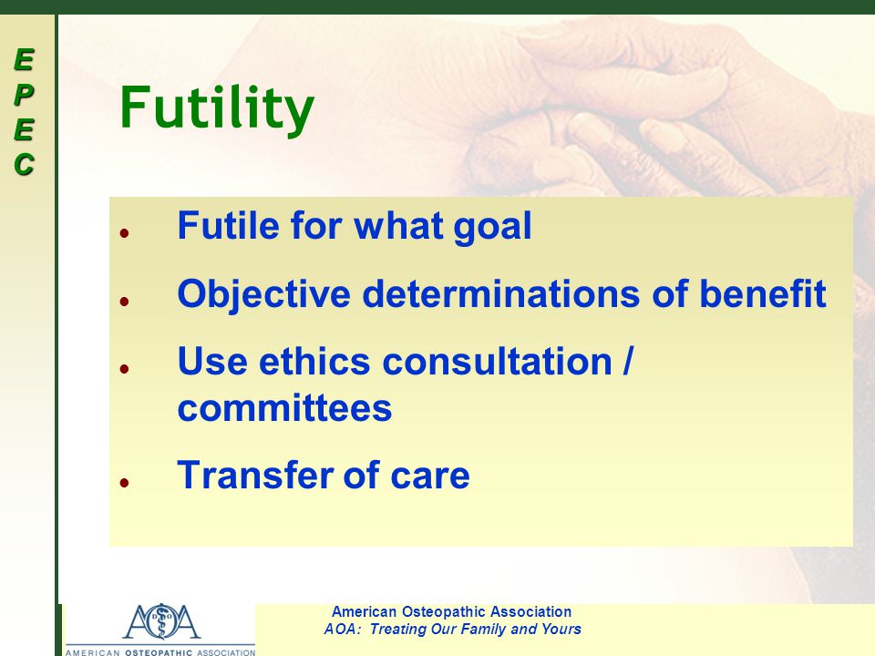 EPECEPECEPECEPEC American Osteopathic Association AOA: Treating Our Family and Yours Futility l Futile for what goal l Objective determinations of ben