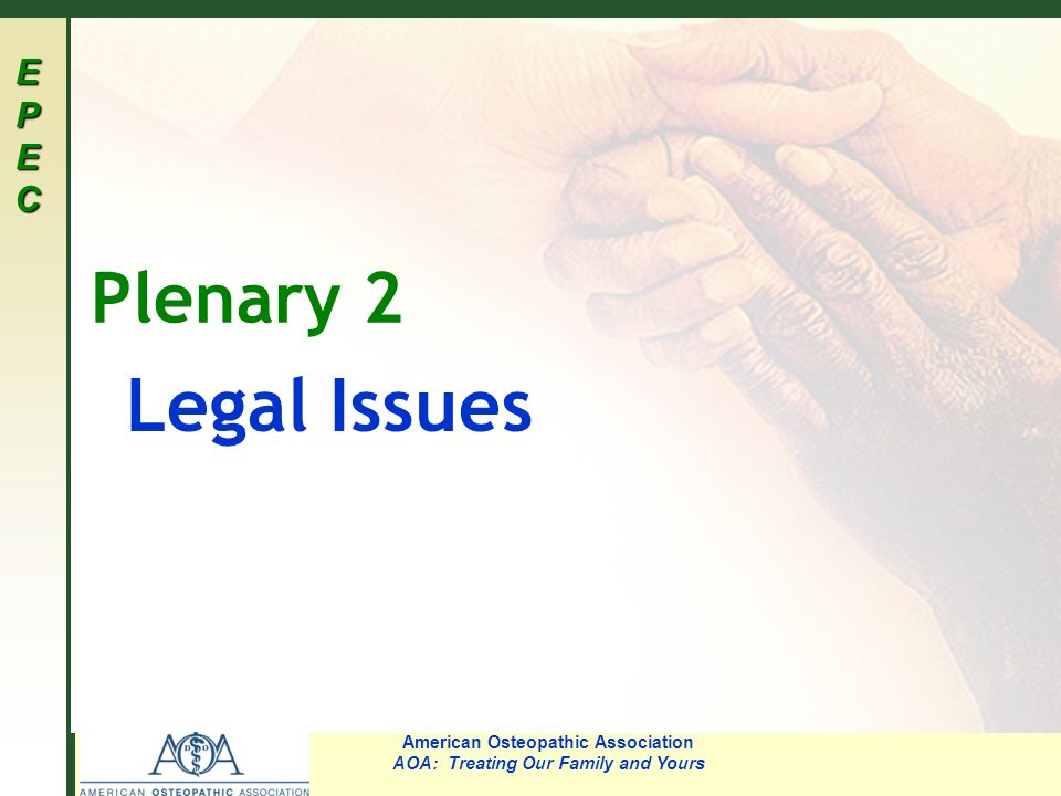 EPECEPECEPECEPEC American Osteopathic Association AOA: Treating Our Family and Yours Plenary 2 Legal Issues