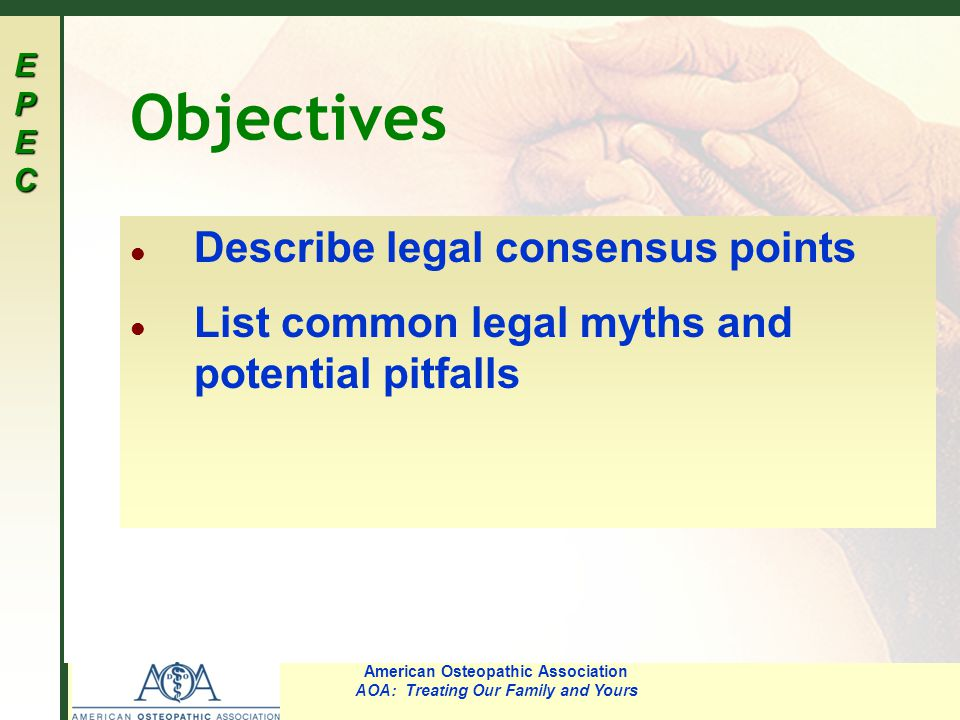 EPECEPECEPECEPEC American Osteopathic Association AOA: Treating Our Family and Yours Objectives l Describe legal consensus points l List common legal