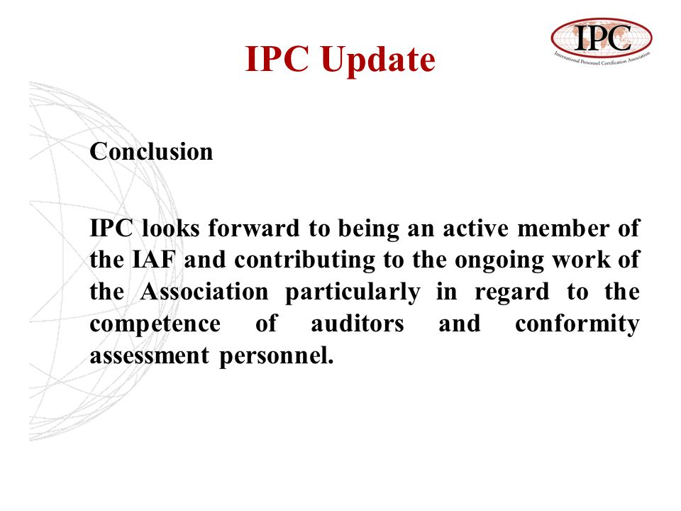 IPC Update Conclusion IPC looks forward to being an active member of the IAF and contributing to the ongoing work of the Association particularly in regard to the competence of auditors and conformity assessment personnel.