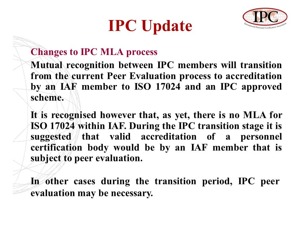 IPC Update Changes to IPC MLA process Mutual recognition between IPC members will transition from the current Peer Evaluation process to accreditation by an IAF member to ISO 17024 and an IPC approved scheme.