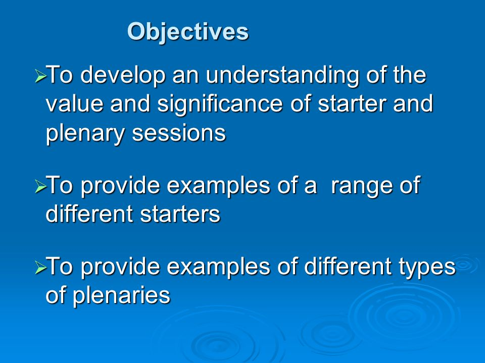 Objectives  To develop an understanding of the value and significance of starter and plenary sessions  To provide examples of a range of different starters  To provide examples of different types of plenaries