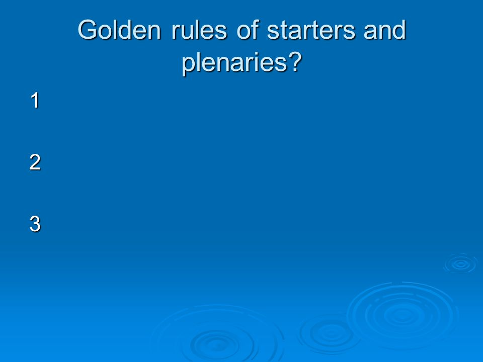 Golden rules of starters and plenaries 123