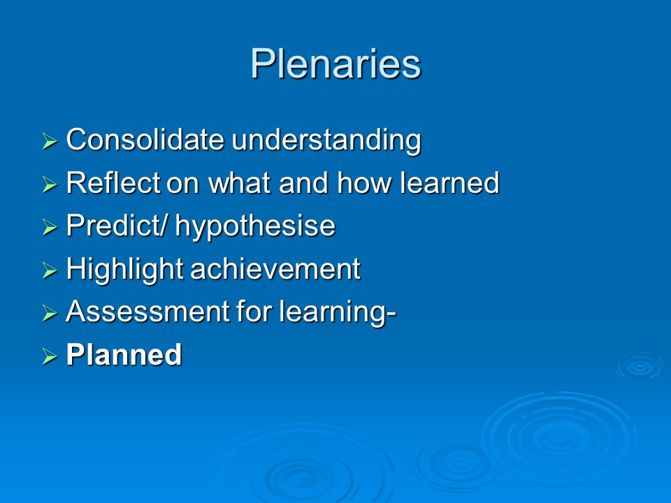 Plenaries  Consolidate understanding  Reflect on what and how learned  Predict/ hypothesise  Highlight achievement  Assessment for learning-  Planned