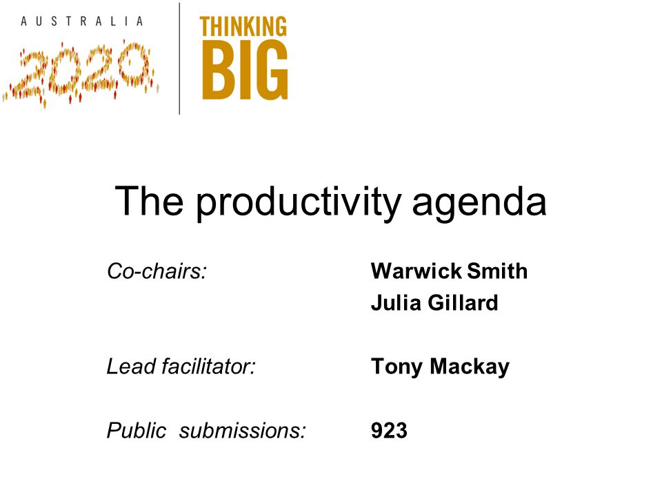 The productivity agenda Co-chairs:Warwick Smith Julia Gillard Lead facilitator: Tony Mackay Public submissions: 923