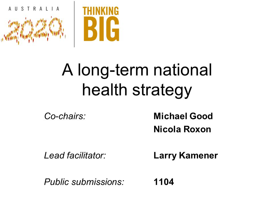 A long-term national health strategy Co-chairs:Michael Good Nicola Roxon Lead facilitator:Larry Kamener Public submissions: 1104