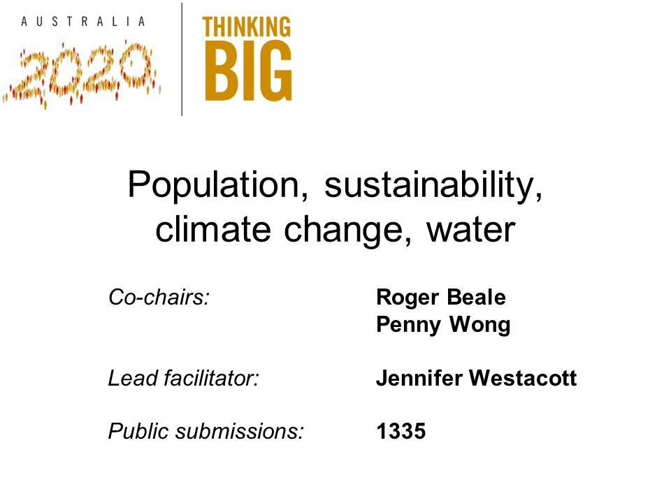 Population, sustainability, climate change, water Co-chairs:Roger Beale Penny Wong Lead facilitator:Jennifer Westacott Public submissions:1335