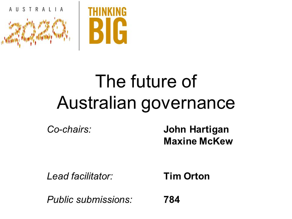 The future of Australian governance Co-chairs:John Hartigan Maxine McKew Lead facilitator:Tim Orton Public submissions:784