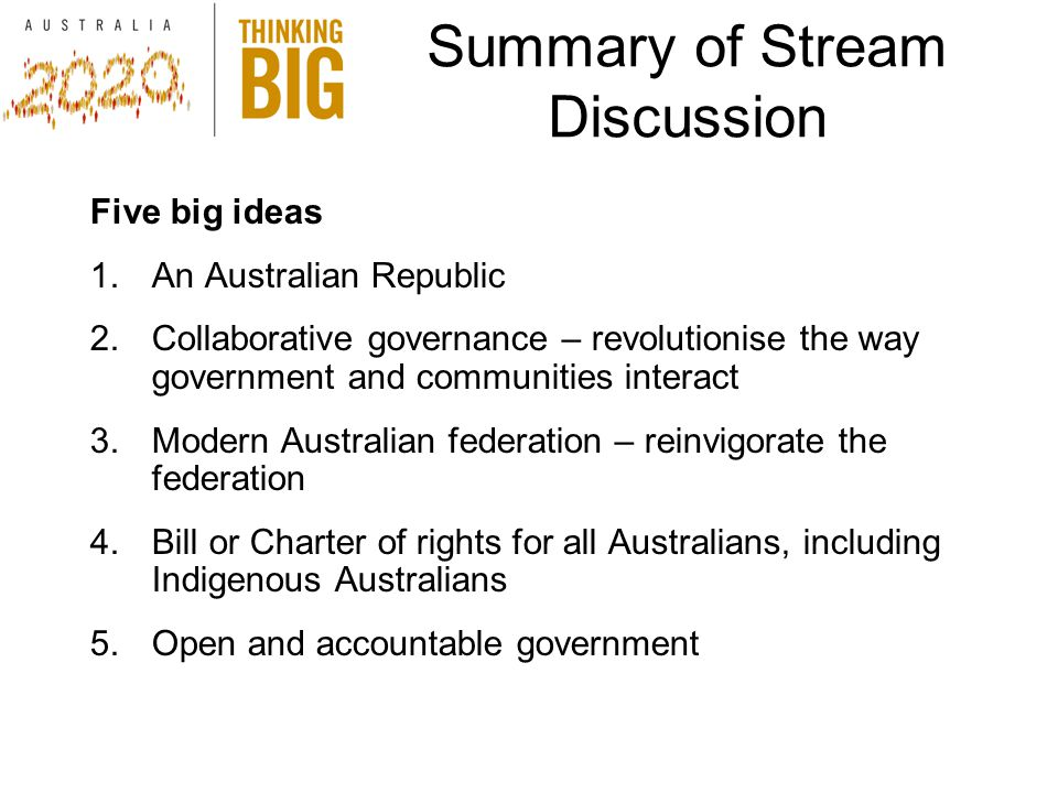 Summary of Stream Discussion Five big ideas 1.An Australian Republic 2.Collaborative governance – revolutionise the way government and communities interact 3.Modern Australian federation – reinvigorate the federation 4.Bill or Charter of rights for all Australians, including Indigenous Australians 5.Open and accountable government