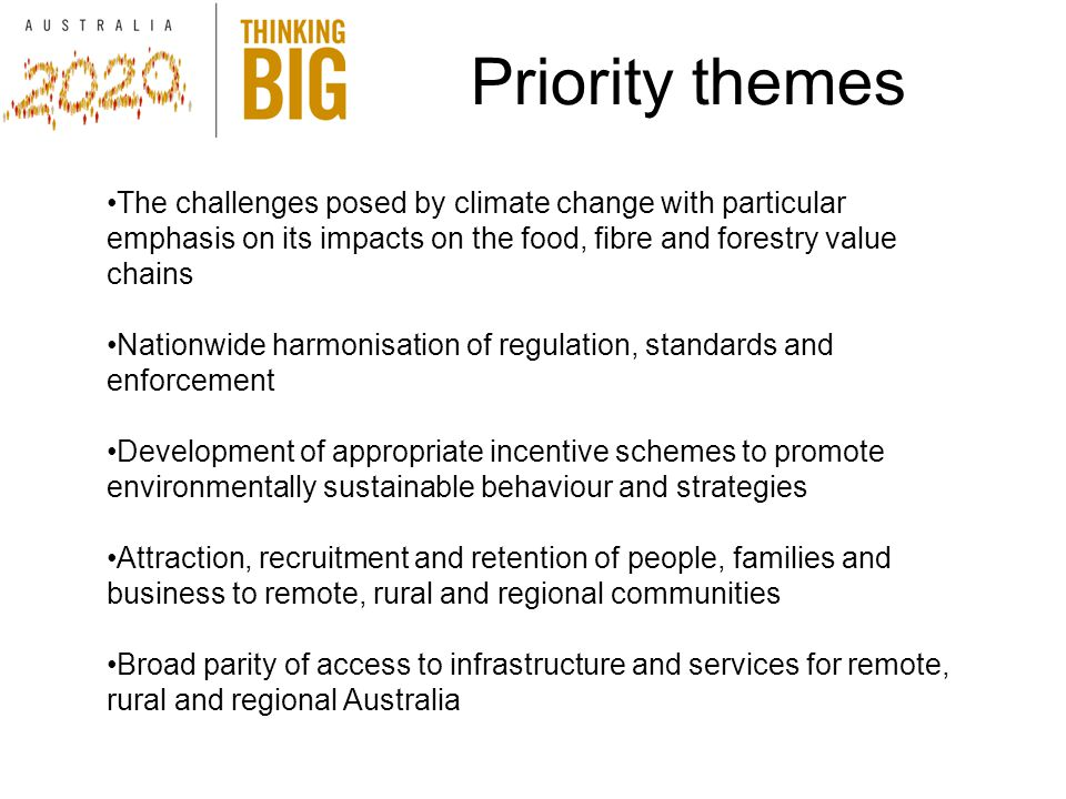 Priority themes The challenges posed by climate change with particular emphasis on its impacts on the food, fibre and forestry value chains Nationwide harmonisation of regulation, standards and enforcement Development of appropriate incentive schemes to promote environmentally sustainable behaviour and strategies Attraction, recruitment and retention of people, families and business to remote, rural and regional communities Broad parity of access to infrastructure and services for remote, rural and regional Australia