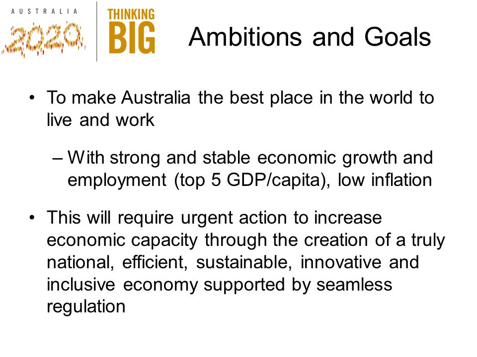 Ambitions and Goals To make Australia the best place in the world to live and work –With strong and stable economic growth and employment (top 5 GDP/capita), low inflation This will require urgent action to increase economic capacity through the creation of a truly national, efficient, sustainable, innovative and inclusive economy supported by seamless regulation