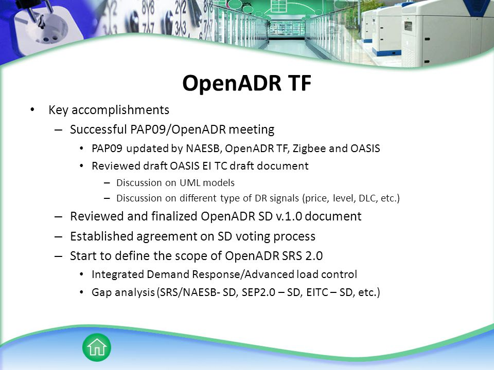 OpenADR TF Key accomplishments – Successful PAP09/OpenADR meeting PAP09 updated by NAESB, OpenADR TF, Zigbee and OASIS Reviewed draft OASIS EI TC draft document – Discussion on UML models – Discussion on different type of DR signals (price, level, DLC, etc.) – Reviewed and finalized OpenADR SD v.1.0 document – Established agreement on SD voting process – Start to define the scope of OpenADR SRS 2.0 Integrated Demand Response/Advanced load control Gap analysis (SRS/NAESB- SD, SEP2.0 – SD, EITC – SD, etc.)