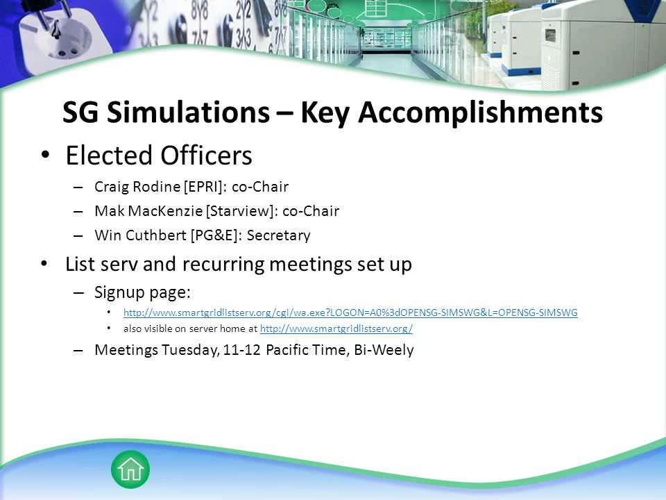 SG Simulations – Key Accomplishments Elected Officers – Craig Rodine [EPRI]: co-Chair – Mak MacKenzie [Starview]: co-Chair – Win Cuthbert [PG&E]: Secretary List serv and recurring meetings set up – Signup page: http://www.smartgridlistserv.org/cgi/wa.exe?LOGON=A0%3dOPENSG-SIMSWG&L=OPENSG-SIMSWG also visible on server home at http://www.smartgridlistserv.org/http://www.smartgridlistserv.org/ – Meetings Tuesday, 11-12 Pacific Time, Bi-Weely