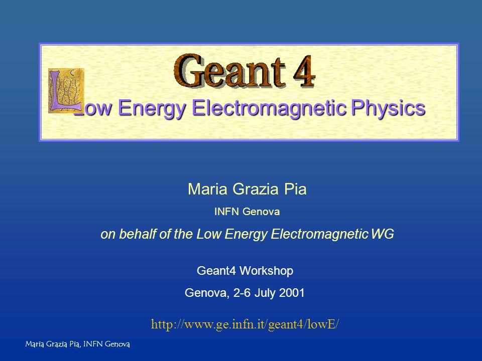 Maria Grazia Pia, INFN Genova Low Energy Electromagnetic Physics Maria Grazia Pia INFN Genova on behalf of the Low Energy Electromagnetic WG Geant4 Wo