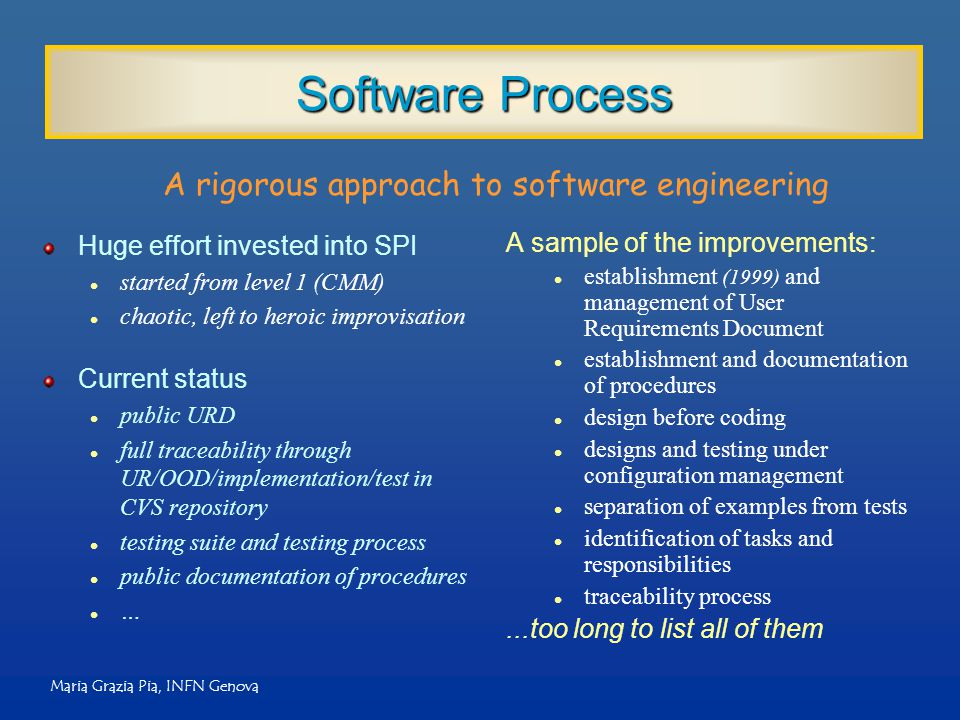 Maria Grazia Pia, INFN Genova Software Process Huge effort invested into SPI l started from level 1 (CMM) l chaotic, left to heroic improvisation Current status l public URD l full traceability through UR/OOD/implementation/test in CVS repository l testing suite and testing process l public documentation of procedures l … A sample of the improvements: l establishment (1999) and management of User Requirements Document l establishment and documentation of procedures l design before coding l designs and testing under configuration management l separation of examples from tests l identification of tasks and responsibilities l traceability process...too long to list all of them A rigorous approach to software engineering